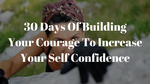 30 Days Of Building Your Courage To Increase Your Self Confidence