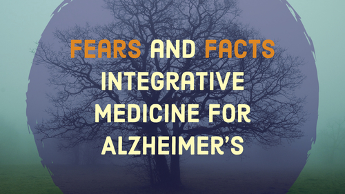 Integrative Medicine for Alzheimer's: Fears and Facts