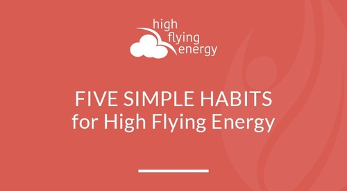 FIVE SIMPLE HABITS for High Flying Energy