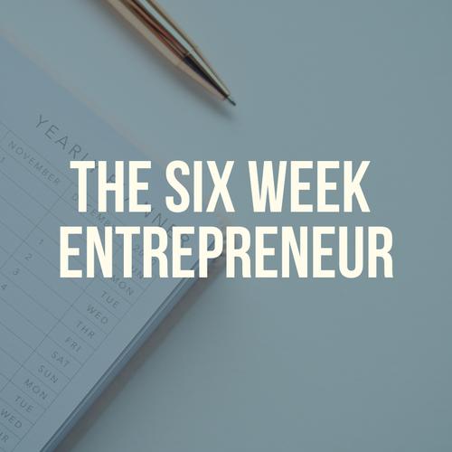 The Six Week Entrepreneur