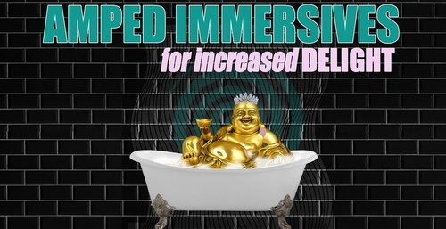 AMPED IMMERSIVE FOR INCREASED DELIGHT