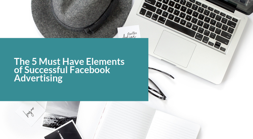 The 5 Must Have Elements of Successful Facebook Advertising