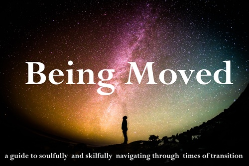 Being Moved- a guide to soulfully  and skilfully  navigating through  times of transition