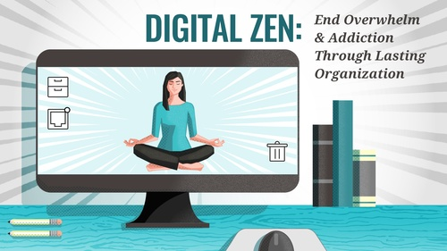 Digital Zen: End Overwhelm & Addiction Through Lasting Organization