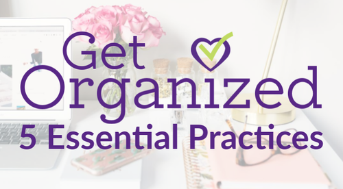 Get Organized: 5 Essential Practices