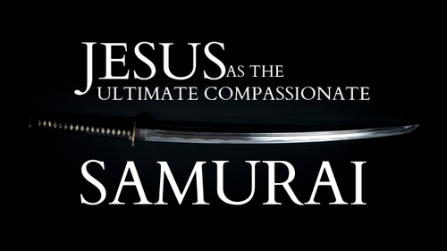 Jesus As The Ultimate Compassionate Samurai