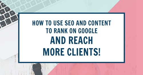 How to use SEO & Content to Rank on Google and Reach More Clients