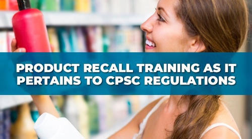 Product Recall Training as it Pertains to CPSC Regulations