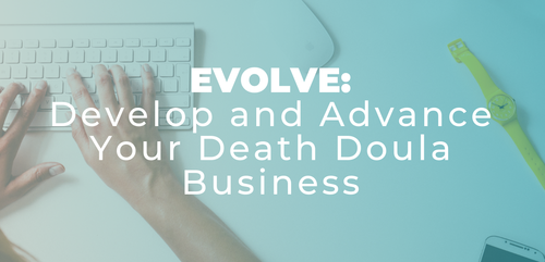 EVOLVE: Develop and Advance Your Death Doula Business August