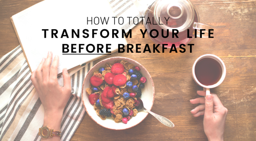 How to Totally Transform Your Life... BEFORE Breakfast