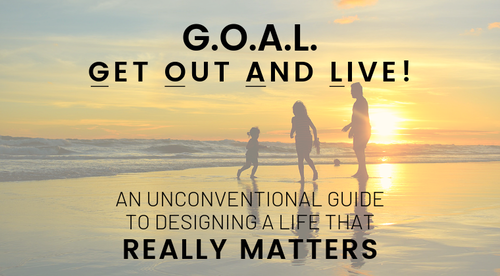 G.O.A.L. -- Get Out And Live!