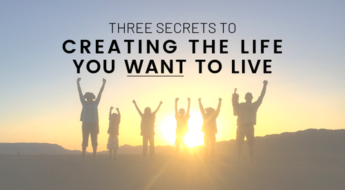 How to Live Your Best Life: 3 Secrets to Creating the Life You WANT to Live
