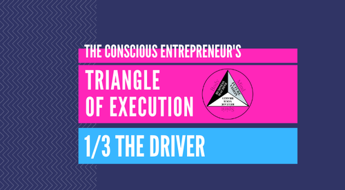 The Conscious Entrepreneur's Triangle of Execution - 1. The Driver (Bring Your Soul, Experience Divinity, Get Unstuck & Unleashed!)