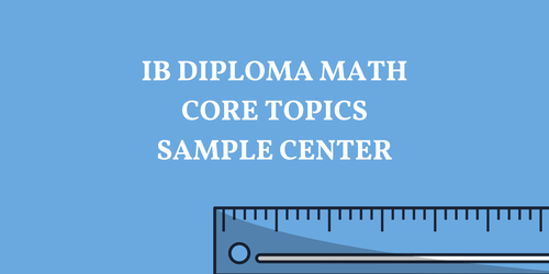 IB DIPLOMA MATH CORE TOPICS SAMPLE RESOURCES