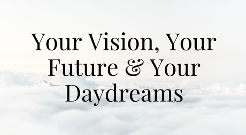 Your Vision, Your Future & Your Daydreams