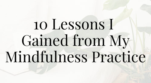 10 Lessons I Gained from My Mindfulness Practice