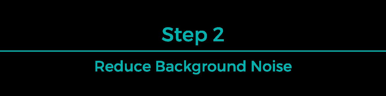 Step 2: Reduce Background Noise