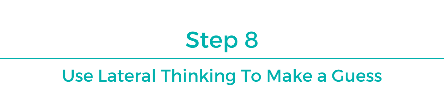 Step 8: Use lateral thinking to make a guess