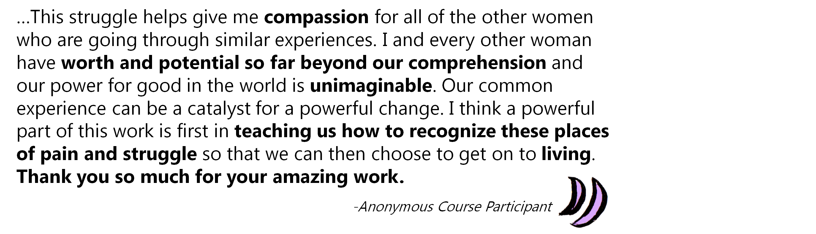 …This struggle helps give me compassion for all of the other women who are going through similar experiences. I and every other woman have worth and potential so far beyond our comprehension and our power for good in the world is unimaginable. Our common experience can be a catalyst for a powerful change. I think a powerful part of this work is first in teaching us how to recognize these places of pain and struggle so that we can then choose to get on to living. Thank you so much for your amazing work.