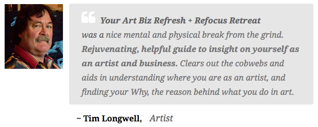 Tim Longwell, Artist says Your Art Biz Refresh + Refocus Retreat was rejuvenating, helpful guide to insight on yourself as an artist and business.