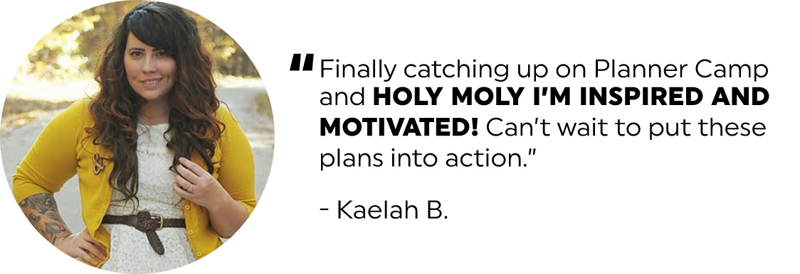 Finally catching up on Planner Camp and holy moly I'm inspired and motivated! Can't wait to put these plans into action. - Kaelah B..