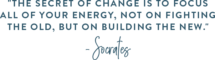 """The secret of change is to focus all of your energy, not on fighting the old, but on building the new."" –Socrates"