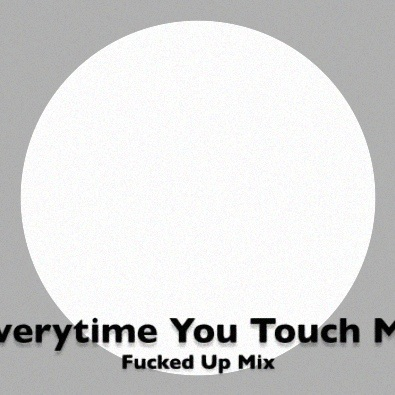 Everytime You Touch Me (Fucked Up Mix)