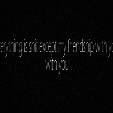 Everything Is Shit Except My Friendship With You