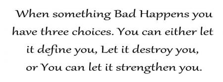 When something bad happens you have three choices you can either