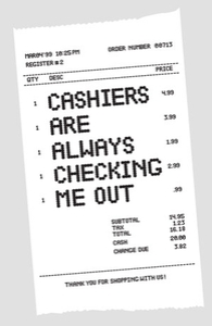 Cashiers are always checking me out.