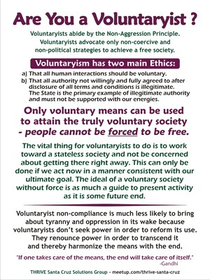 This is the Voluntaryism Flyer in the pdf file linked below. See also our Meetup page on The Non-Aggression Principle: http://www.meetup.com/Thrive-Santa-Cruz/pages/Beyond_Government%3A_The_Non-Aggression_Principle