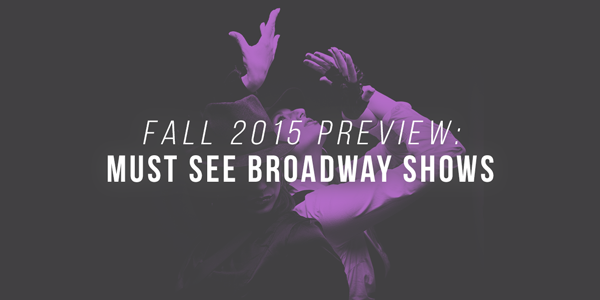 Fall 2015 Preview: Must-See Broadway shows