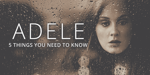 5 Things You Need to Know About Adele