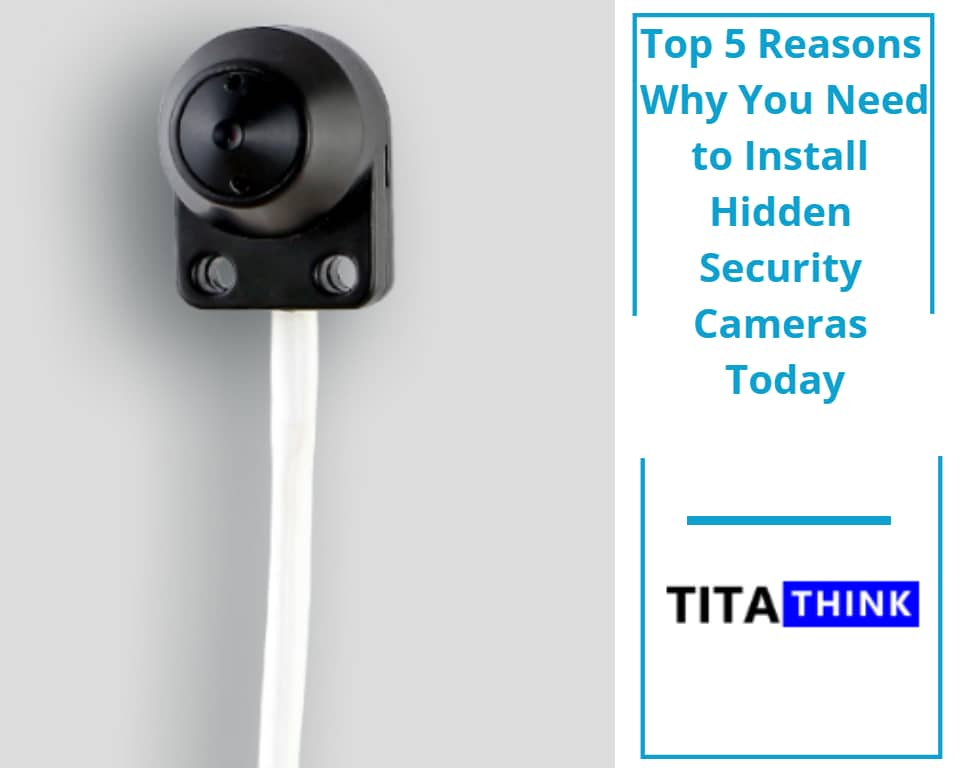 Top 5 Reasons Why You Need to Install Hidden Security Cameras Today