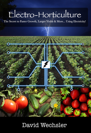 Book Image of Electro-Horticulture  The Secret to Faster Growth, Larger Yields, and More... Using Electricity!