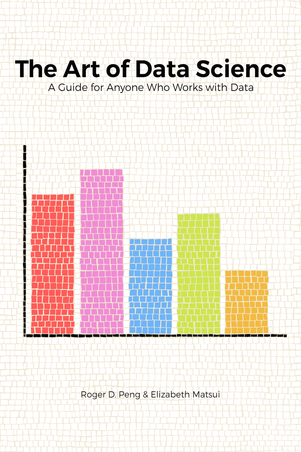 The Art of Data Science: A Guide for Anyone Who Works with Data by Roger D. Peng and Elizabeth Matsui