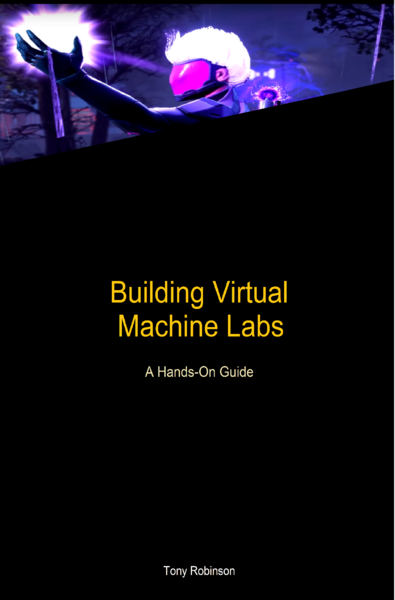 Building Virtual Machine Labs: A Hands-On Guide by Tony Robinson