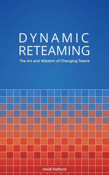 Dynamic Reteaming: The Art and Wisdom of Changing Teams by Heidi Helfand