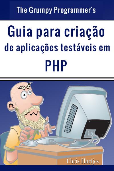 The Grumpy Programmer's Guia para criação de aplicações testáveis em PHP