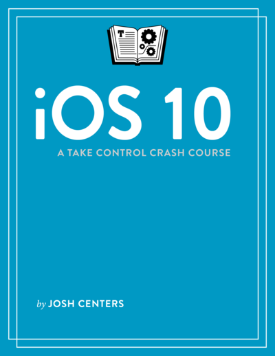 iOS 10: A Take Control Crash Course
