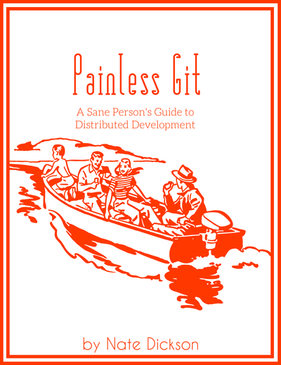 Painless Git: A Sane Person's Guide to Distributed Development by Nate Dickson