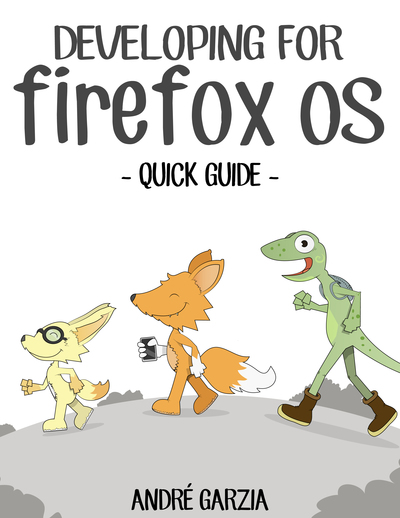 Developing for Firefox OS Quick Guide by Andre Garzia