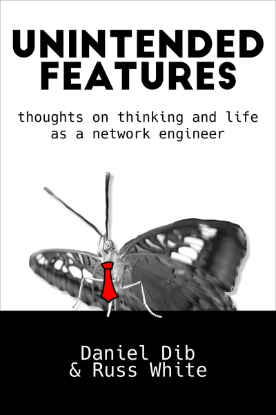 Unintended Features: Thoughts on thinking and life as a network engineer by Daniel Dib and Russ White