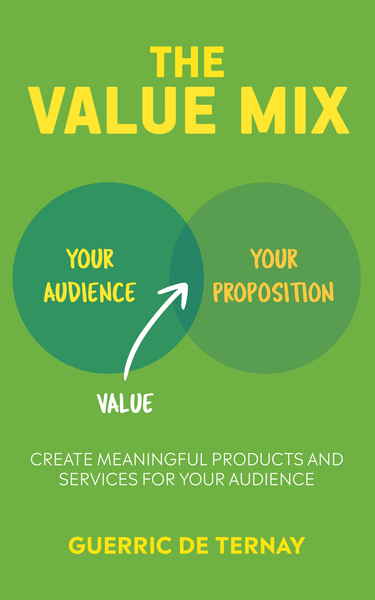 The Value Mix: Create meaningful products and services for your audience by Guerric de Ternay