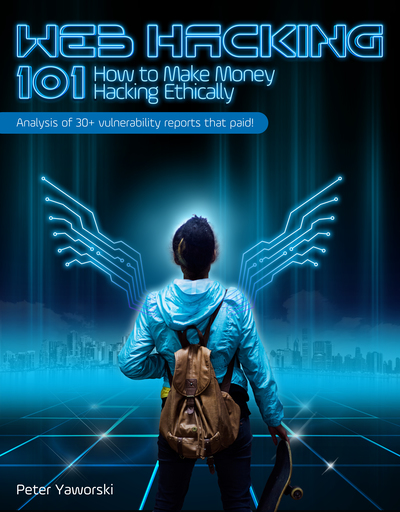 Web Hacking 101: How to Make Money Hacking Ethically by Peter Yaworski