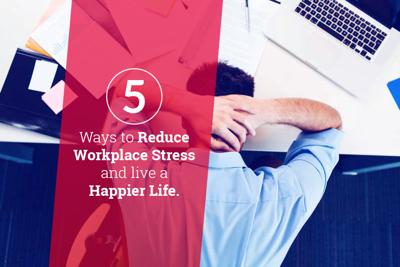 5 Ways to Reduce Workplace Stress and Live a Happier Life