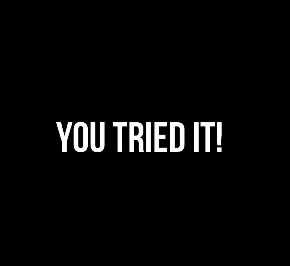 You Tried It!