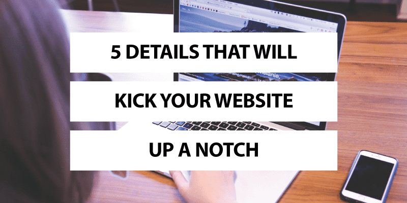 5 Details That Will Kick Your Website Up a Notch
