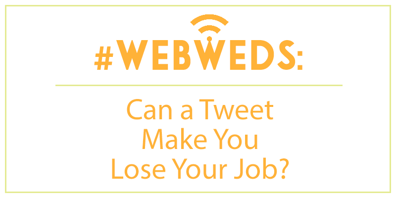 #WebWeds: Can a Tweet Make You Lose Your Job?