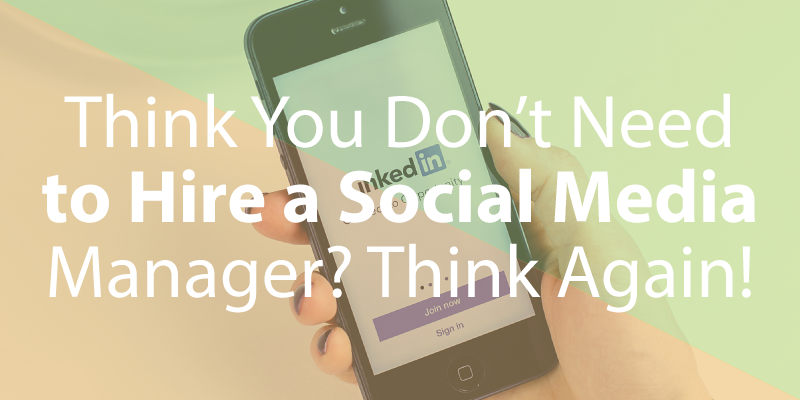 Think You Don't Need to Hire a Professional Social Media Manager? Think Again!